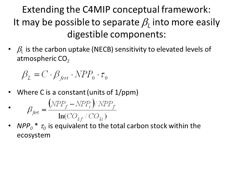 Extending the C4MIP conceptual framework: It may be possible to separate  L into more easily digestible components:  L is the carbon uptake (NECB) sensitivity to elevated levels of atmospheric CO 2 Where C is a constant (units of 1/ppm) NPP 0 *  0 is equivalent to the total carbon stock within the ecosystem