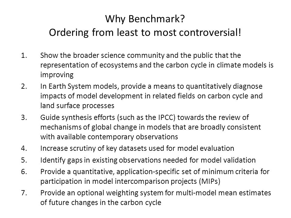 Why Benchmark? Ordering from least to most controversial! 1.Show the broader science community and the public that the representation of ecosystems an