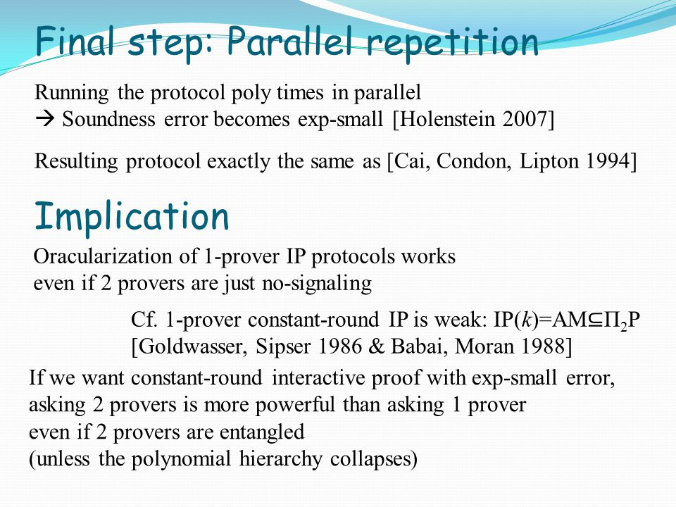 Final step: Parallel repetition Running the protocol poly times in parallel  Soundness error becomes exp-small [Holenstein 2007] If we want constant-round interactive proof with exp-small error, asking 2 provers is more powerful than asking 1 prover even if 2 provers are entangled (unless the polynomial hierarchy collapses) Implication Cf.