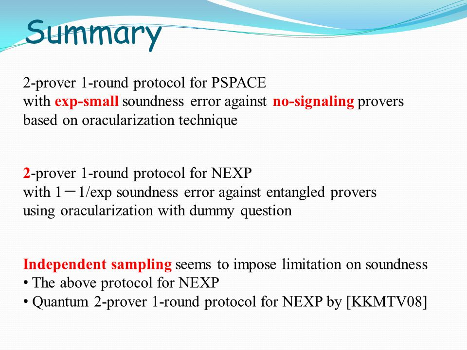 Summary 2-prover 1-round protocol for PSPACE with exp-small soundness error against no-signaling provers based on oracularization technique 2-prover 1-round protocol for NEXP with 1 - 1/exp soundness error against entangled provers using oracularization with dummy question Independent sampling seems to impose limitation on soundness The above protocol for NEXP Quantum 2-prover 1-round protocol for NEXP by [KKMTV08]