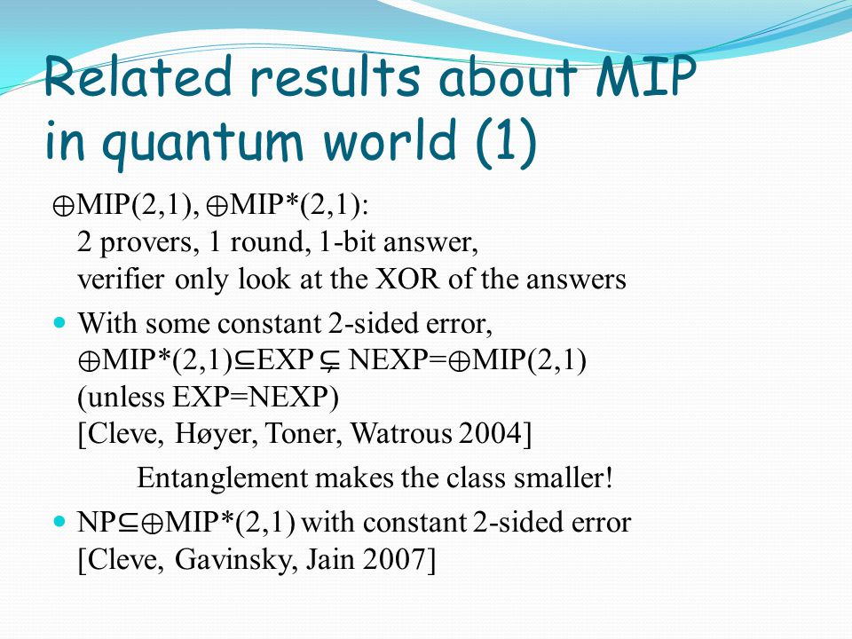 Related results about MIP in quantum world (2) Trivially, MIP* ⊇ IP = PSPACE [Kempe, Kobayashi, Matsumoto, Toner, Vidick 2008]: PSPACE ⊆ MIP* with 2 provers, 1 round, 1 - 1/poly soundness error NEXP ⊆ MIP* with 3 provers, 1 round, 1 - 1/exp soundness error NEXP ⊆ QMIP (quantum messages) with 2 provers, 1 round, 1 - 1/exp soundness error NEXP ⊆ MIP* with 3 provers, 1 round, 1 - 1/exp soundness error, 1-bit answer [Ito, Kobayashi, Preda, Sun, Yao 2008]