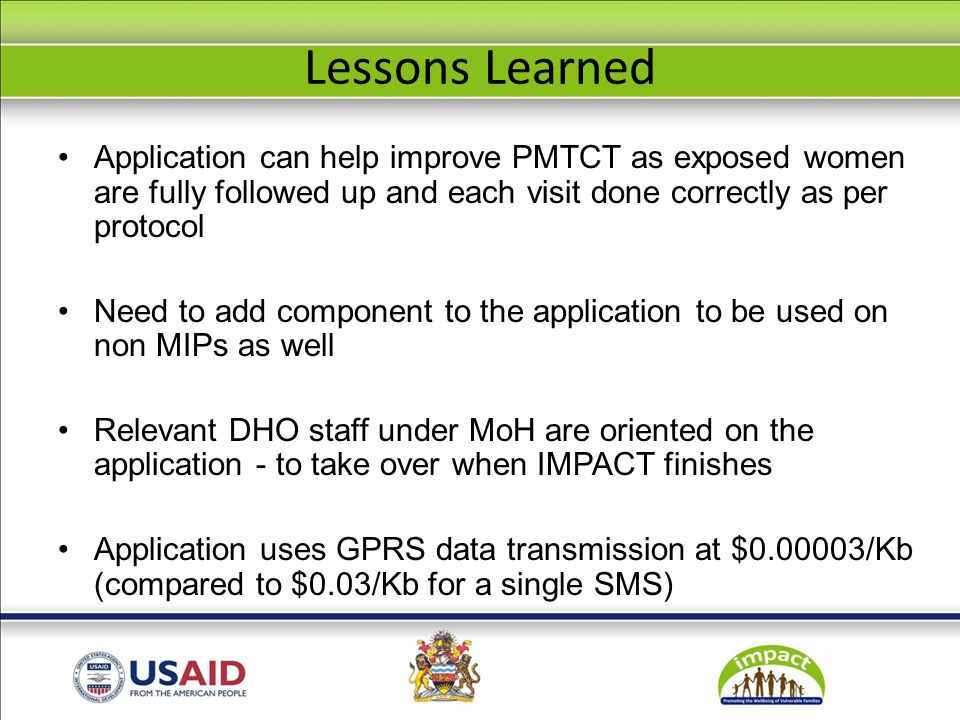 Lessons Learned Application can help improve PMTCT as exposed women are fully followed up and each visit done correctly as per protocol Need to add component to the application to be used on non MIPs as well Relevant DHO staff under MoH are oriented on the application - to take over when IMPACT finishes Application uses GPRS data transmission at $0.00003/Kb (compared to $0.03/Kb for a single SMS)