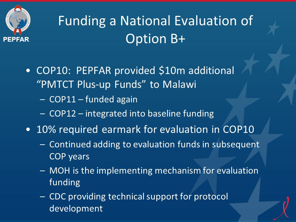 PEPFAR Funding a National Evaluation of Option B+ COP10: PEPFAR provided $10m additional PMTCT Plus-up Funds to Malawi –COP11 – funded again –COP12 – integrated into baseline funding 10% required earmark for evaluation in COP10 –Continued adding to evaluation funds in subsequent COP years –MOH is the implementing mechanism for evaluation funding –CDC providing technical support for protocol development
