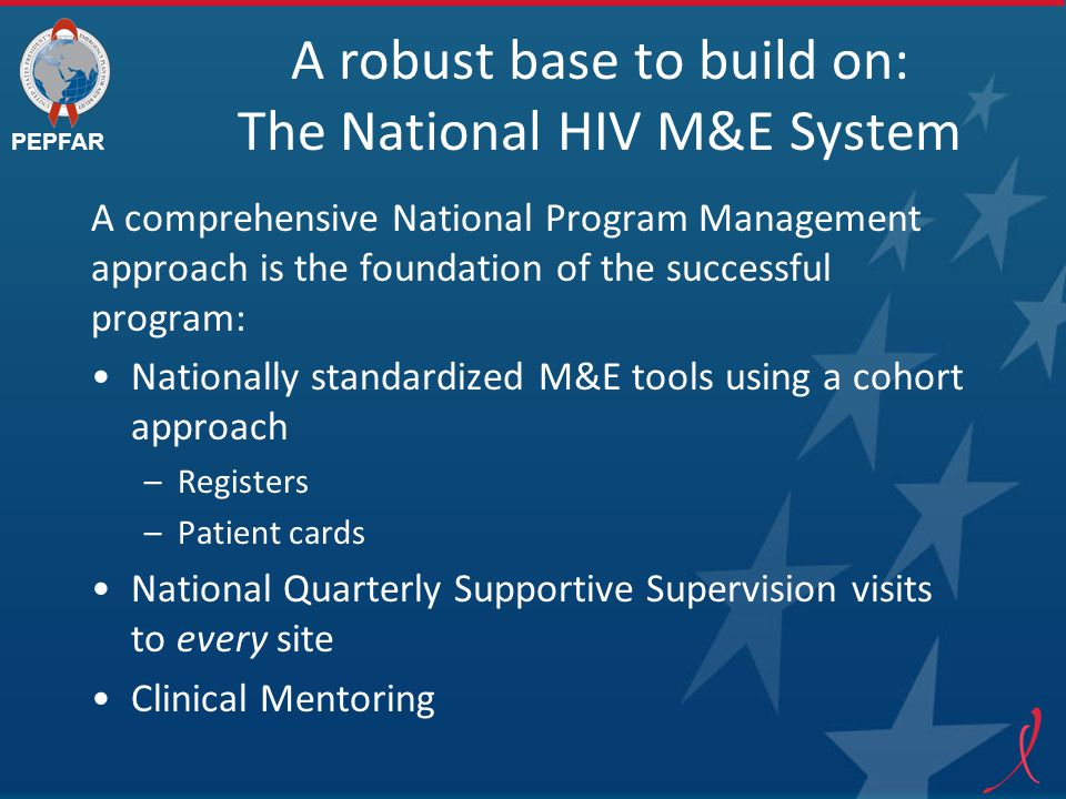 PEPFAR A robust base to build on: The National HIV M&E System A comprehensive National Program Management approach is the foundation of the successful program: Nationally standardized M&E tools using a cohort approach –Registers –Patient cards National Quarterly Supportive Supervision visits to every site Clinical Mentoring