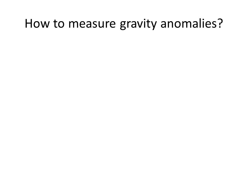 How to measure gravity anomalies?