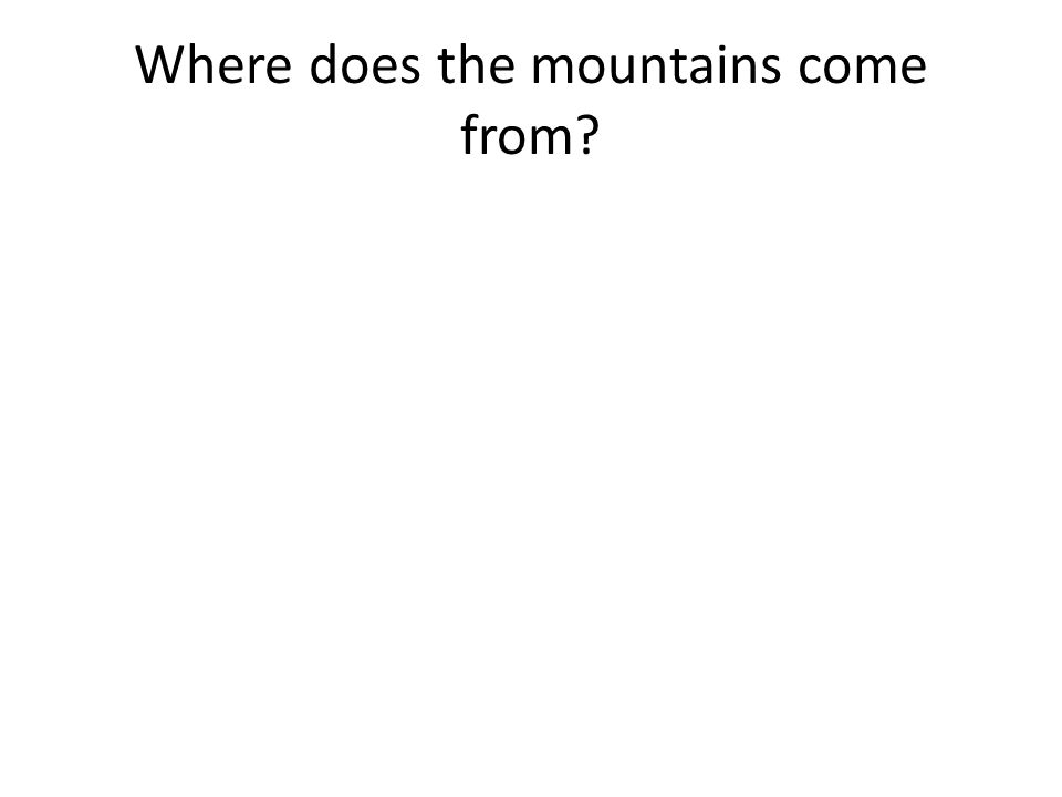 Where does the mountains come from?