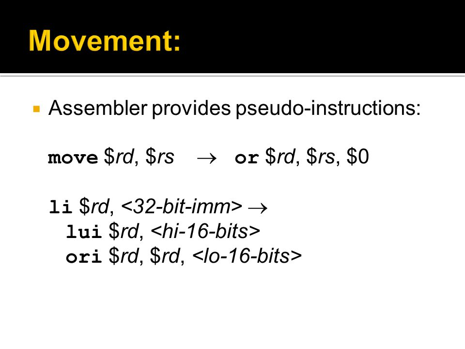  Assembler provides pseudo-instructions: move $rd, $rs  or $rd, $rs, $0 li $rd,  lui $rd, ori $rd, $rd,