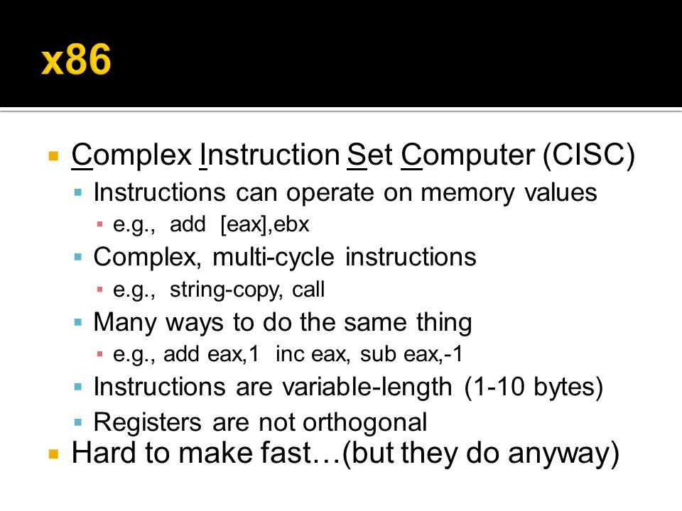 Complex Instruction Set Computer (CISC)  Instructions can operate on memory values ▪e.g., add [eax],ebx  Complex, multi-cycle instructions ▪e.g., string-copy, call  Many ways to do the same thing ▪e.g., add eax,1 inc eax, sub eax,-1  Instructions are variable-length (1-10 bytes)  Registers are not orthogonal  Hard to make fast…(but they do anyway)