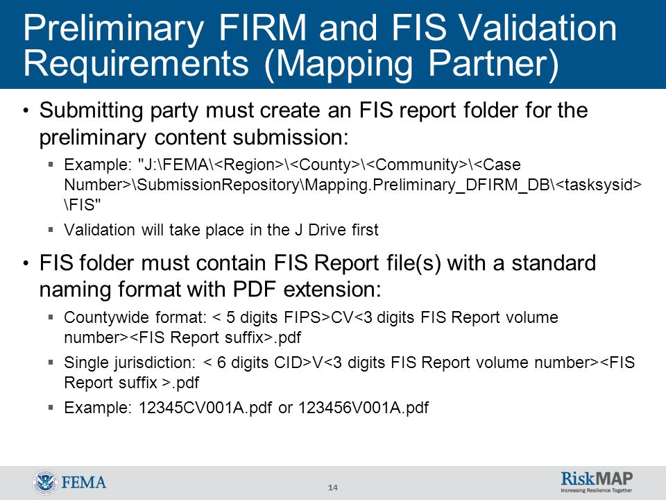 14 Submitting party must create an FIS report folder for the preliminary content submission:  Example: J:\FEMA\ \ \ \ \SubmissionRepository\Mapping.Preliminary_DFIRM_DB\ \FIS  Validation will take place in the J Drive first FIS folder must contain FIS Report file(s) with a standard naming format with PDF extension:  Countywide format: CV.pdf  Single jurisdiction: V.pdf  Example: 12345CV001A.pdf or 123456V001A.pdf Preliminary FIRM and FIS Validation Requirements (Mapping Partner)
