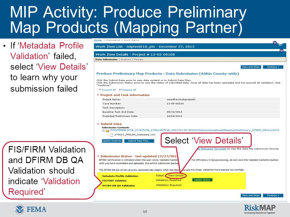 16 MIP Activity: Produce Preliminary Map Products (Mapping Partner) Select 'View Details' If 'Metadata Profile Validation' failed, select 'View Details' to learn why your submission failed FIS/FIRM Validation and DFIRM DB QA Validation should indicate 'Validation Required'