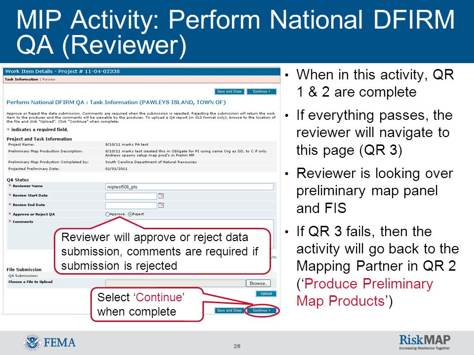 28 MIP Activity: Perform National DFIRM QA (Reviewer) When in this activity, QR 1 & 2 are complete If everything passes, the reviewer will navigate to this page (QR 3) Reviewer is looking over preliminary map panel and FIS If QR 3 fails, then the activity will go back to the Mapping Partner in QR 2 ('Produce Preliminary Map Products') Select 'Continue' when complete Reviewer will approve or reject data submission, comments are required if submission is rejected