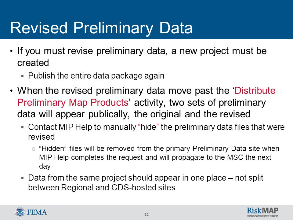 32 Revised Preliminary Data If you must revise preliminary data, a new project must be created  Publish the entire data package again When the revised preliminary data move past the 'Distribute Preliminary Map Products' activity, two sets of preliminary data will appear publically, the original and the revised  Contact MIP Help to manually hide the preliminary data files that were revised o Hidden files will be removed from the primary Preliminary Data site when MIP Help completes the request and will propagate to the MSC the next day  Data from the same project should appear in one place – not split between Regional and CDS-hosted sites
