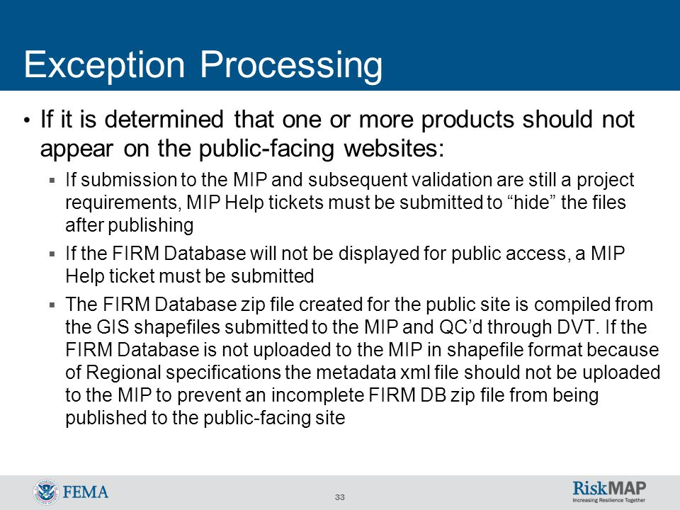 33 Exception Processing If it is determined that one or more products should not appear on the public-facing websites:  If submission to the MIP and subsequent validation are still a project requirements, MIP Help tickets must be submitted to hide the files after publishing  If the FIRM Database will not be displayed for public access, a MIP Help ticket must be submitted  The FIRM Database zip file created for the public site is compiled from the GIS shapefiles submitted to the MIP and QC'd through DVT.