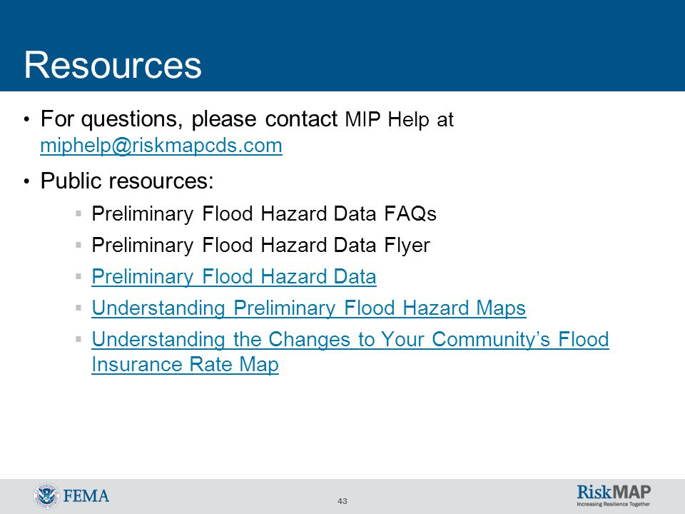 43 Resources For questions, please contact MIP Help at miphelp@riskmapcds.com miphelp@riskmapcds.com Public resources:  Preliminary Flood Hazard Data FAQs  Preliminary Flood Hazard Data Flyer  Preliminary Flood Hazard Data Preliminary Flood Hazard Data  Understanding Preliminary Flood Hazard Maps Understanding Preliminary Flood Hazard Maps  Understanding the Changes to Your Community's Flood Insurance Rate Map Understanding the Changes to Your Community's Flood Insurance Rate Map