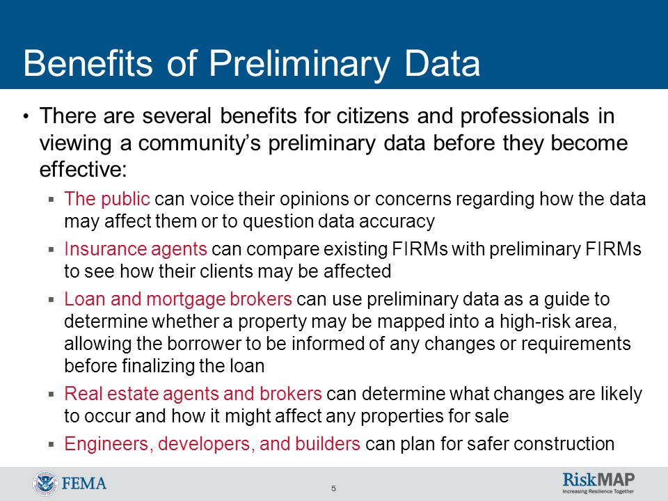 5 Benefits of Preliminary Data There are several benefits for citizens and professionals in viewing a community's preliminary data before they become effective:  The public can voice their opinions or concerns regarding how the data may affect them or to question data accuracy  Insurance agents can compare existing FIRMs with preliminary FIRMs to see how their clients may be affected  Loan and mortgage brokers can use preliminary data as a guide to determine whether a property may be mapped into a high-risk area, allowing the borrower to be informed of any changes or requirements before finalizing the loan  Real estate agents and brokers can determine what changes are likely to occur and how it might affect any properties for sale  Engineers, developers, and builders can plan for safer construction