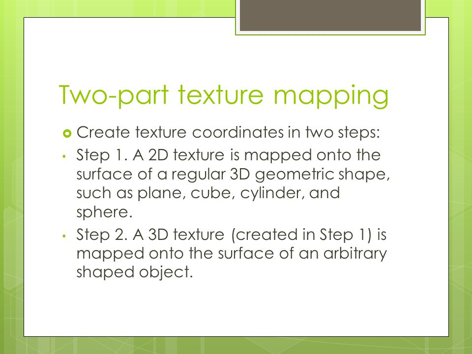 Two-part texture mapping  Create texture coordinates in two steps: Step 1.