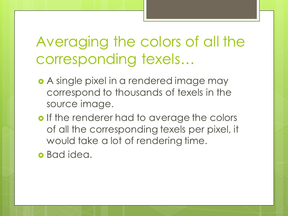 Averaging the colors of all the corresponding texels…  A single pixel in a rendered image may correspond to thousands of texels in the source image.