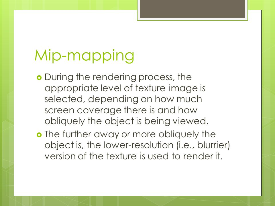 Mip-mapping  During the rendering process, the appropriate level of texture image is selected, depending on how much screen coverage there is and how obliquely the object is being viewed.