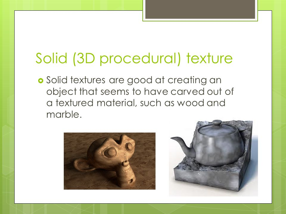 Solid (3D procedural) texture  Solid textures are good at creating an object that seems to have carved out of a textured material, such as wood and m