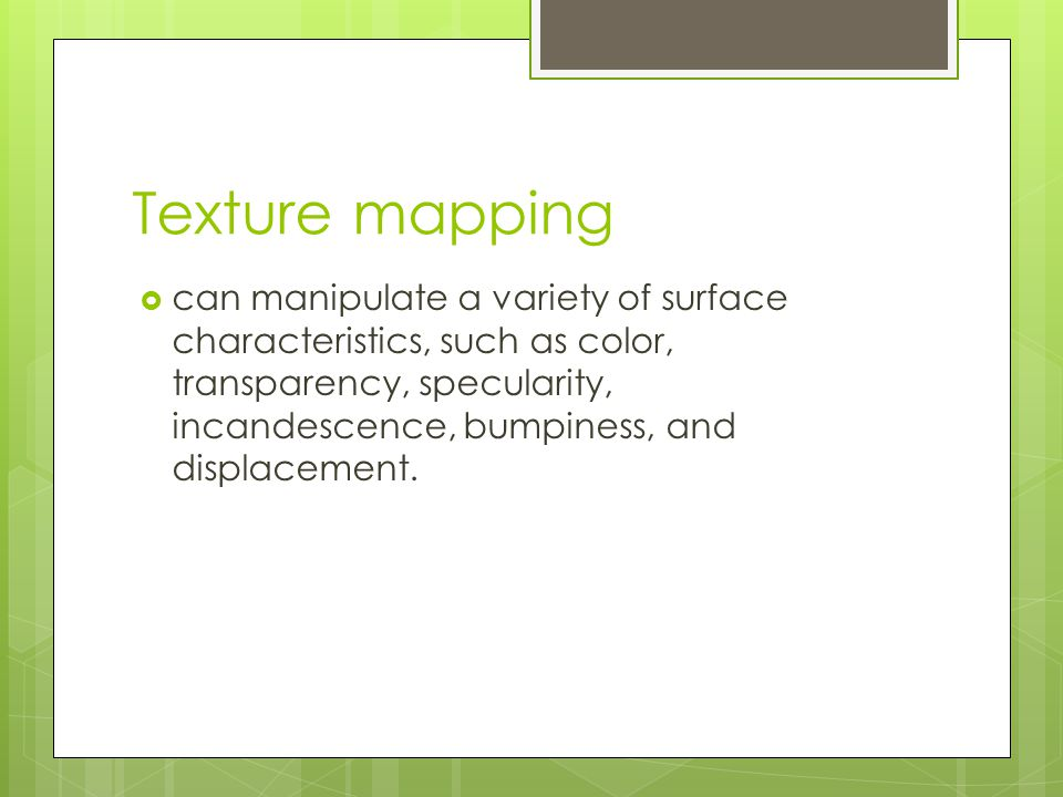 Texture mapping  can manipulate a variety of surface characteristics, such as color, transparency, specularity, incandescence, bumpiness, and displac