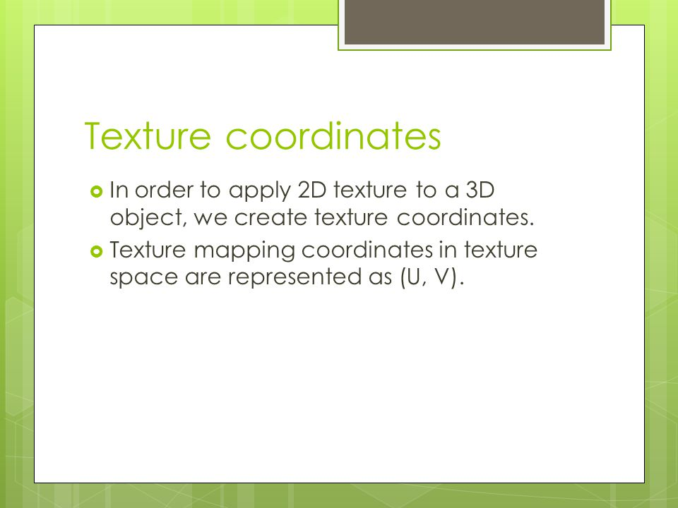 Texture coordinates  In order to apply 2D texture to a 3D object, we create texture coordinates.