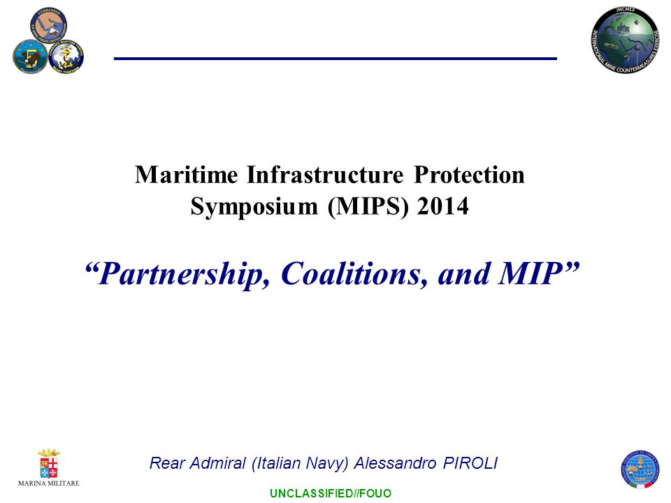 12 UNCLASSIFIED//FOUO MIP – Multinational Response Lines of Engagement – Common Maritime Security COALITIONS PARTERSHIP PROGRAMS CAPACITY BUILDING Harbour Protectio n System Port & Coastal Surveillance Mine Warfare Capability Maritime Interagency Network EOD Divers Military/Law Enforcement assets Intelligence …