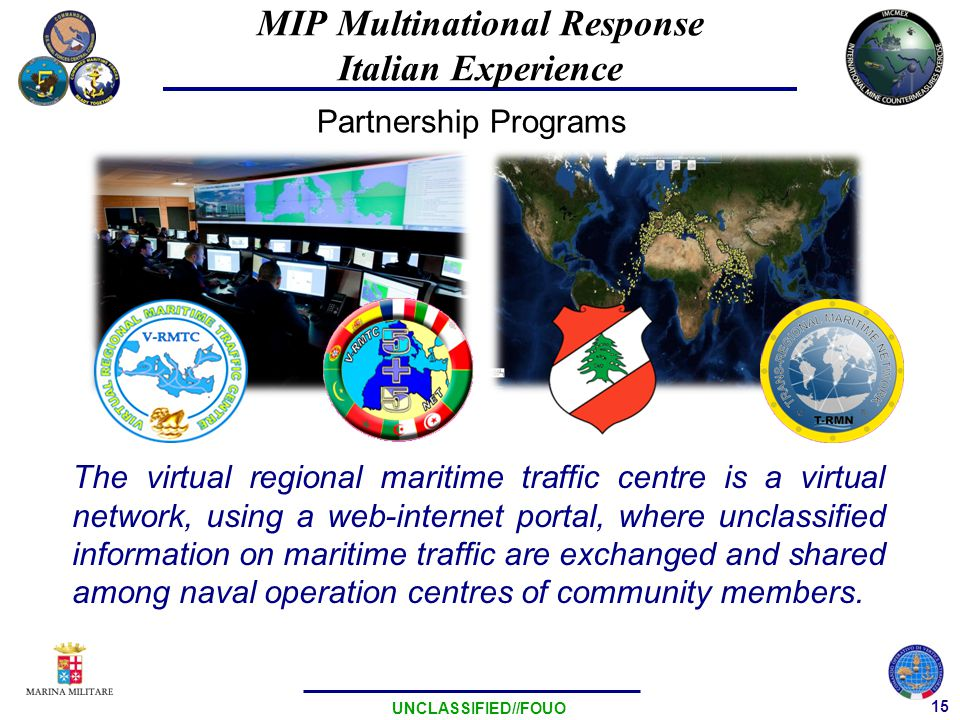 15 UNCLASSIFIED//FOUO The virtual regional maritime traffic centre is a virtual network, using a web-internet portal, where unclassified information on maritime traffic are exchanged and shared among naval operation centres of community members.