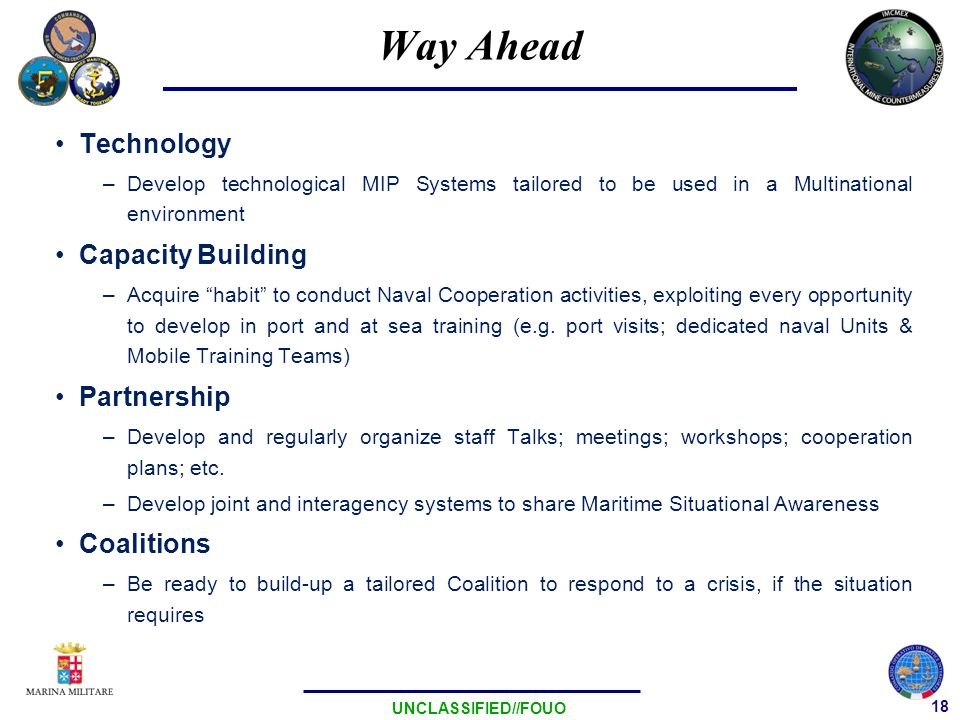 18 UNCLASSIFIED//FOUO Way Ahead Technology –Develop technological MIP Systems tailored to be used in a Multinational environment Capacity Building –Acquire habit to conduct Naval Cooperation activities, exploiting every opportunity to develop in port and at sea training (e.g.