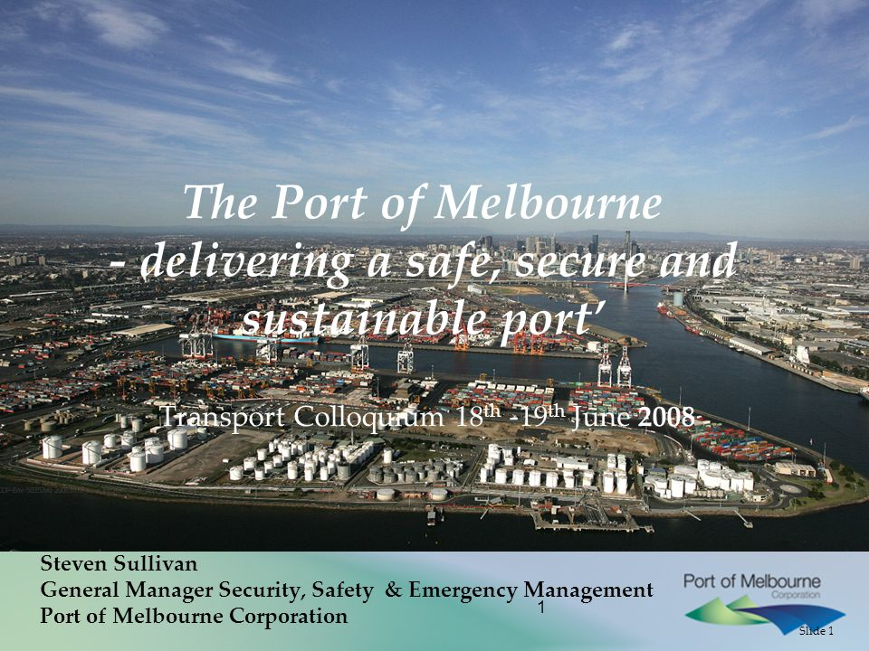 Slide 1 1 The Port of Melbourne - delivering a safe, secure and sustainable port' Transport Colloquium 18 th -19 th June 2008 Steven Sullivan General Manager Security, Safety & Emergency Management Port of Melbourne Corporation