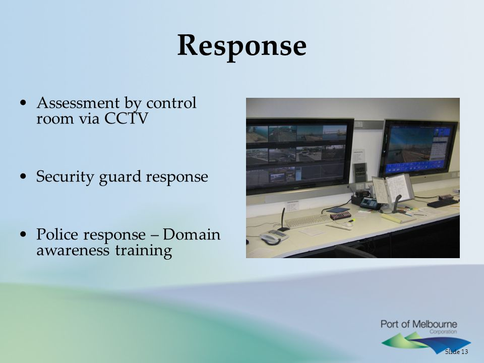 Slide 13 Response Assessment by control room via CCTV Security guard response Police response – Domain awareness training