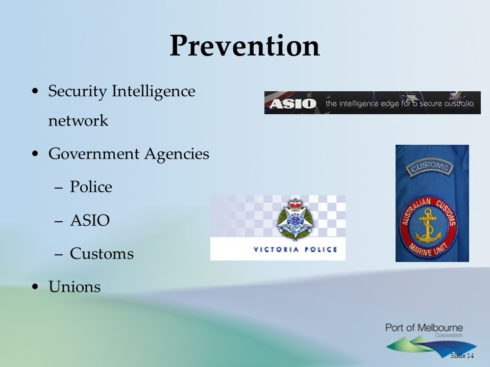 Slide 14 Prevention Security Intelligence network Government Agencies –Police –ASIO –Customs Unions