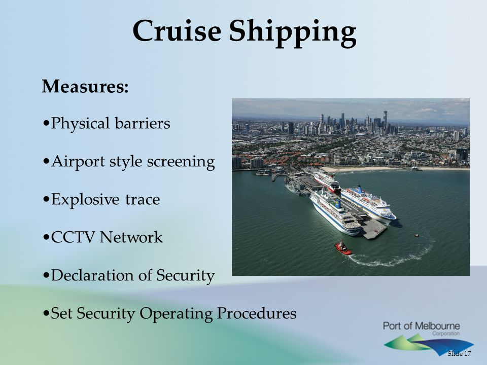 Slide 17 Cruise Shipping Measures: Physical barriers Airport style screening Explosive trace CCTV Network Declaration of Security Set Security Operating Procedures