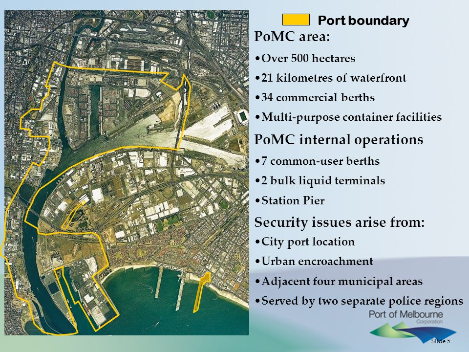 Slide 5 Port boundary PoMC area: Over 500 hectares 21 kilometres of waterfront 34 commercial berths Multi-purpose container facilities PoMC internal operations 7 common-user berths 2 bulk liquid terminals Station Pier Security issues arise from: City port location Urban encroachment Adjacent four municipal areas Served by two separate police regions