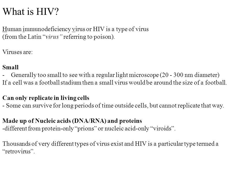 "What is HIV? Human immunodeficiency virus or HIV is a type of virus (from the Latin ""virus"" referring to poison). Viruses are: Small -Generally too sm"
