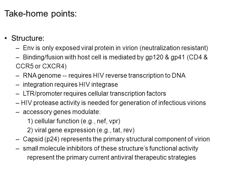 Take-home points: Structure: – Env is only exposed viral protein in virion (neutralization resistant) – Binding/fusion with host cell is mediated by g