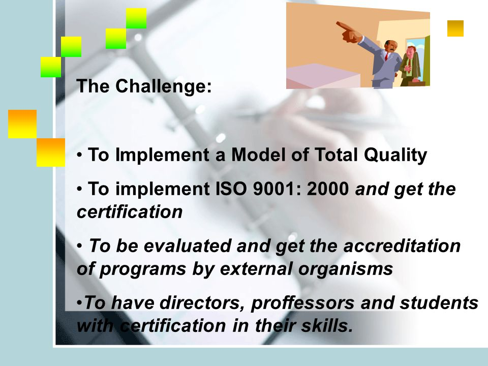 The Challenge: To Implement a Model of Total Quality To implement ISO 9001: 2000 and get the certification To be evaluated and get the accreditation of programs by external organisms To have directors, proffessors and students with certification in their skills.