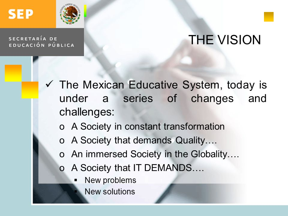 THE VISION The Mexican Educative System, today is under a series of changes and challenges: oA Society in constant transformation oA Society that demands Quality….