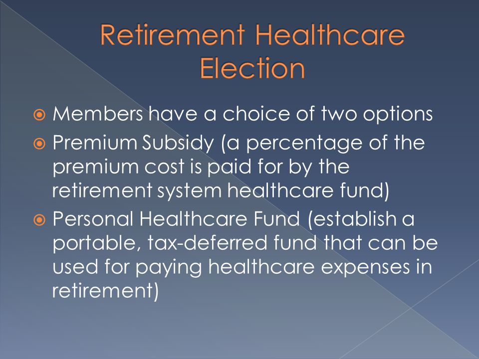  Members have a choice of two options  Premium Subsidy (a percentage of the premium cost is paid for by the retirement system healthcare fund)  Per