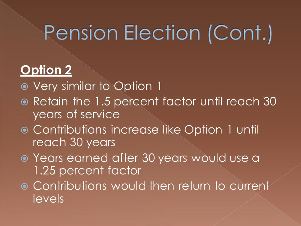 Option 2  Very similar to Option 1  Retain the 1.5 percent factor until reach 30 years of service  Contributions increase like Option 1 until reach