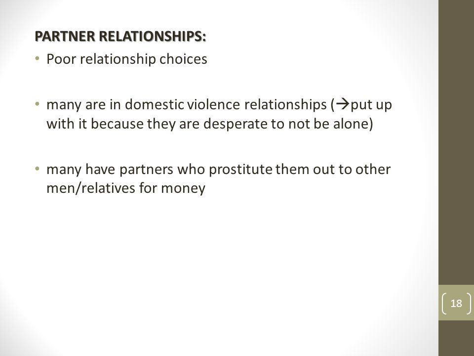 PARTNER RELATIONSHIPS: Poor relationship choices many are in domestic violence relationships (  put up with it because they are desperate to not be alone) many have partners who prostitute them out to other men/relatives for money 18