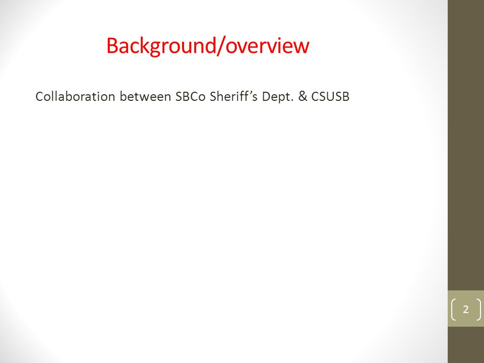 Background/overview Collaboration between SBCo Sheriff's Dept. & CSUSB 2