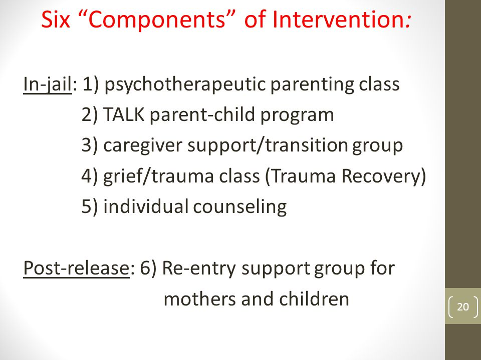 Six Components of Intervention: In-jail: 1) psychotherapeutic parenting class 2) TALK parent-child program 3) caregiver support/transition group 4) grief/trauma class (Trauma Recovery) 5) individual counseling Post-release: 6) Re-entry support group for mothers and children 20