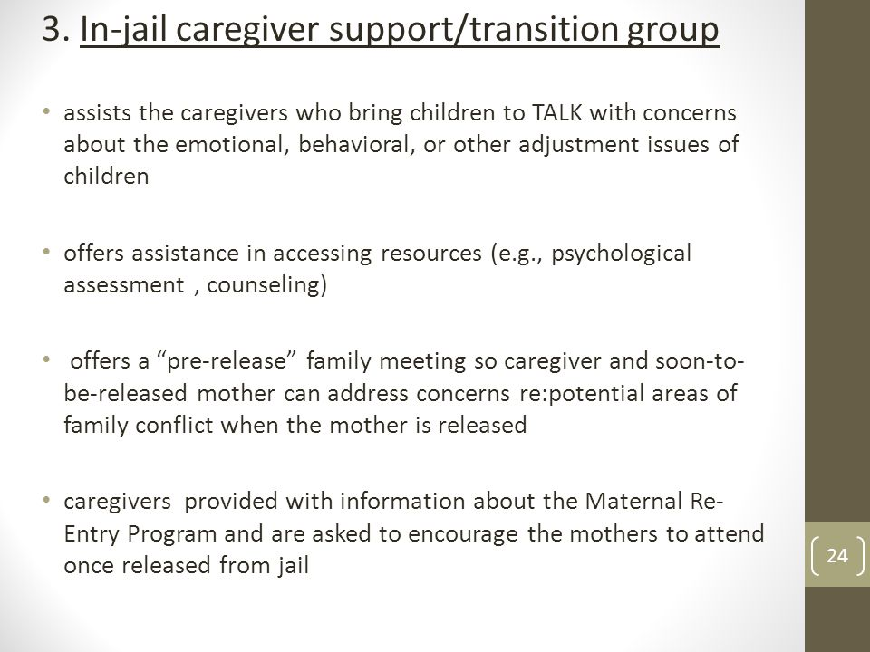 3. In-jail caregiver support/transition group assists the caregivers who bring children to TALK with concerns about the emotional, behavioral, or othe