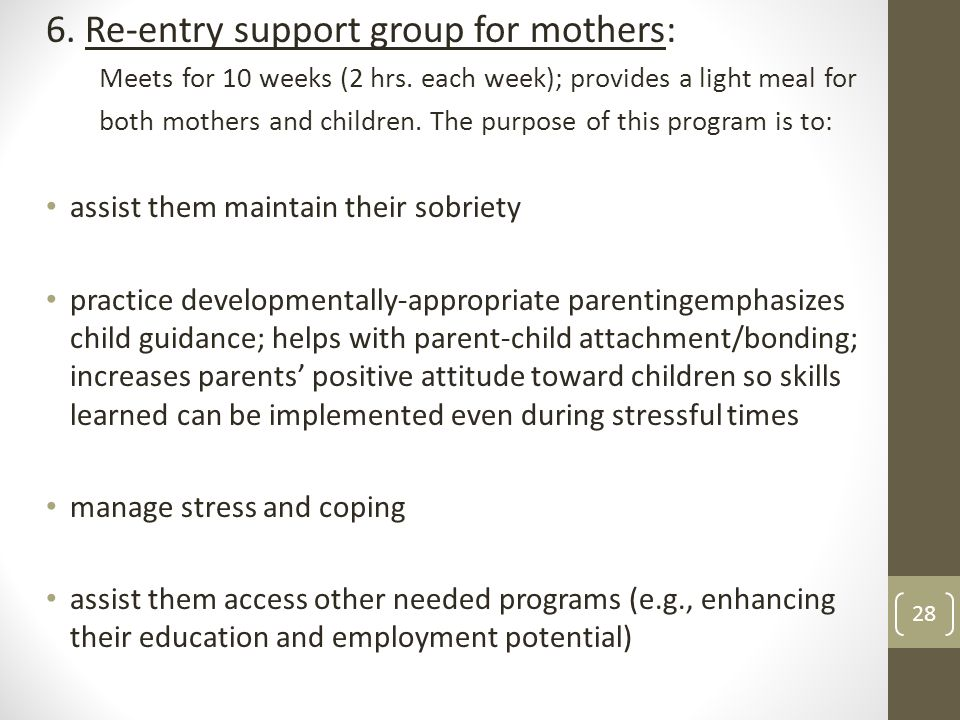 6. Re-entry support group for mothers: Meets for 10 weeks (2 hrs. each week); provides a light meal for both mothers and children. The purpose of this