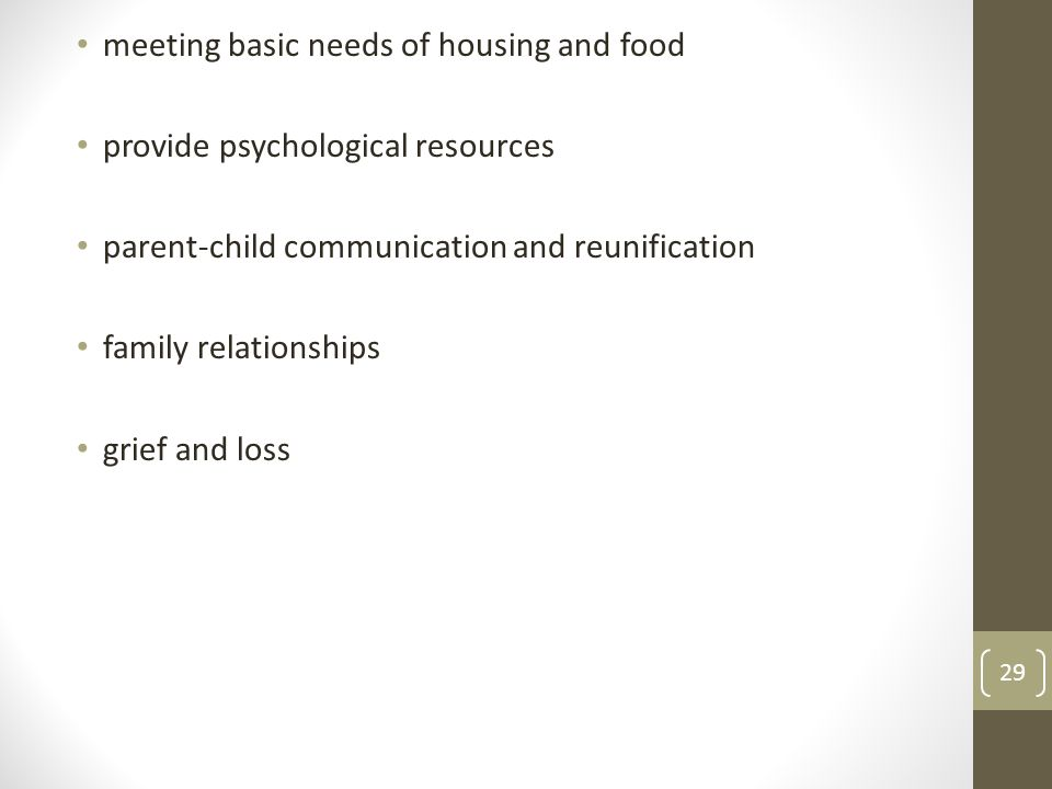 meeting basic needs of housing and food provide psychological resources parent-child communication and reunification family relationships grief and loss 29