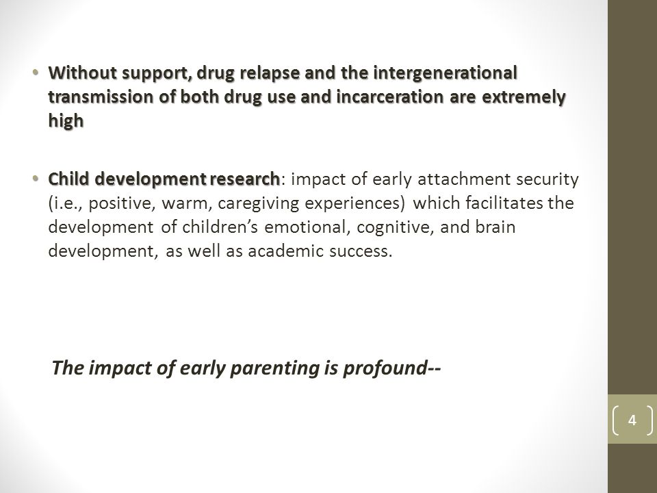 Without support, drug relapse and the intergenerational transmission of both drug use and incarceration are extremely high Without support, drug relapse and the intergenerational transmission of both drug use and incarceration are extremely high Child development research Child development research: impact of early attachment security (i.e., positive, warm, caregiving experiences) which facilitates the development of children's emotional, cognitive, and brain development, as well as academic success.