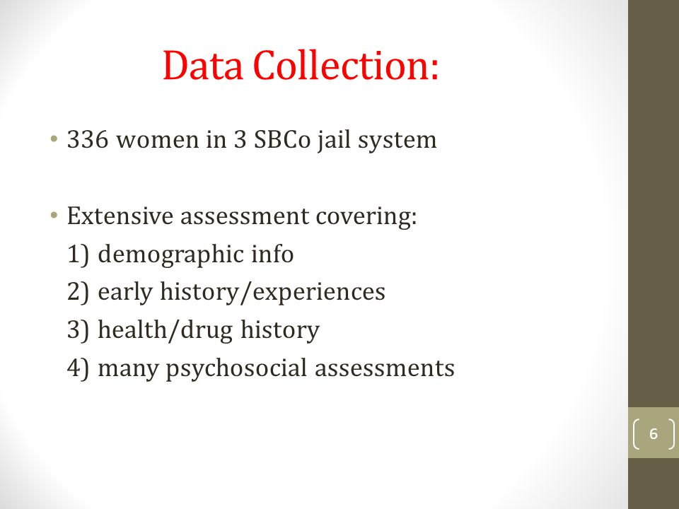 Data Collection: 336 women in 3 SBCo jail system Extensive assessment covering: 1) demographic info 2) early history/experiences 3) health/drug histor
