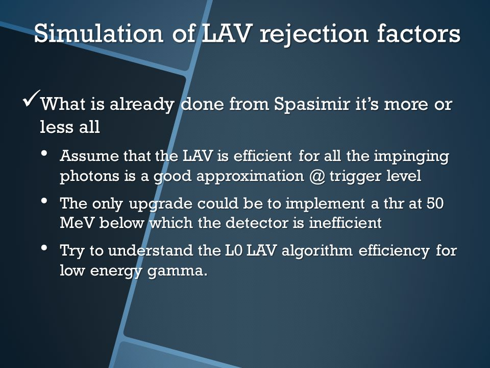 Simulation of LAV rejection factors What is already done from Spasimir it's more or less all What is already done from Spasimir it's more or less all Assume that the LAV is efficient for all the impinging photons is a good approximation @ trigger level Assume that the LAV is efficient for all the impinging photons is a good approximation @ trigger level The only upgrade could be to implement a thr at 50 MeV below which the detector is inefficient The only upgrade could be to implement a thr at 50 MeV below which the detector is inefficient Try to understand the L0 LAV algorithm efficiency for low energy gamma.