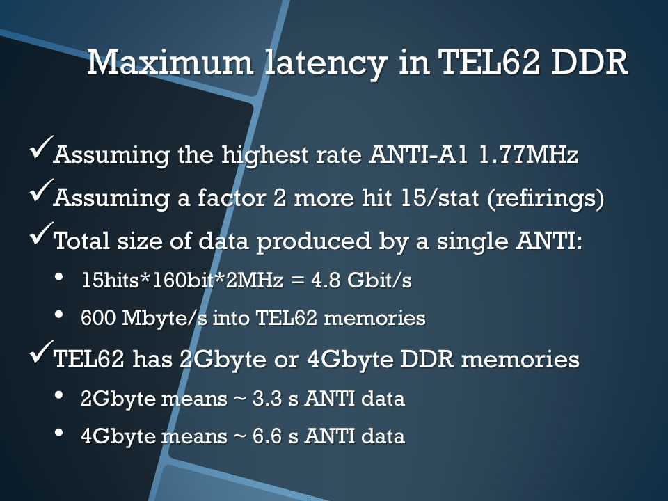 Maximum latency in TEL62 DDR Assuming the highest rate ANTI-A1 1.77MHz Assuming the highest rate ANTI-A1 1.77MHz Assuming a factor 2 more hit 15/stat (refirings) Assuming a factor 2 more hit 15/stat (refirings) Total size of data produced by a single ANTI: Total size of data produced by a single ANTI: 15hits*160bit*2MHz = 4.8 Gbit/s 15hits*160bit*2MHz = 4.8 Gbit/s 600 Mbyte/s into TEL62 memories 600 Mbyte/s into TEL62 memories TEL62 has 2Gbyte or 4Gbyte DDR memories TEL62 has 2Gbyte or 4Gbyte DDR memories 2Gbyte means ~ 3.3 s ANTI data 2Gbyte means ~ 3.3 s ANTI data 4Gbyte means ~ 6.6 s ANTI data 4Gbyte means ~ 6.6 s ANTI data