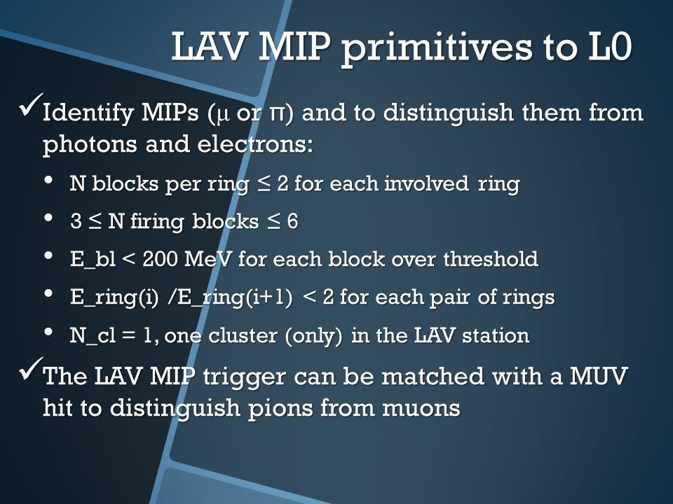 LAV MIP efficiency test beam MIP single block efficiency of the LAV is >95% at the foreseen thr 7mV We will have >3 blocks per MIP in each LAV so the efficiency will rise well above 99% Can LAV12 be used, in absence of the CHOD, to compensate the geometrical inefficiency of MUV in covering the RICH triggered muons.